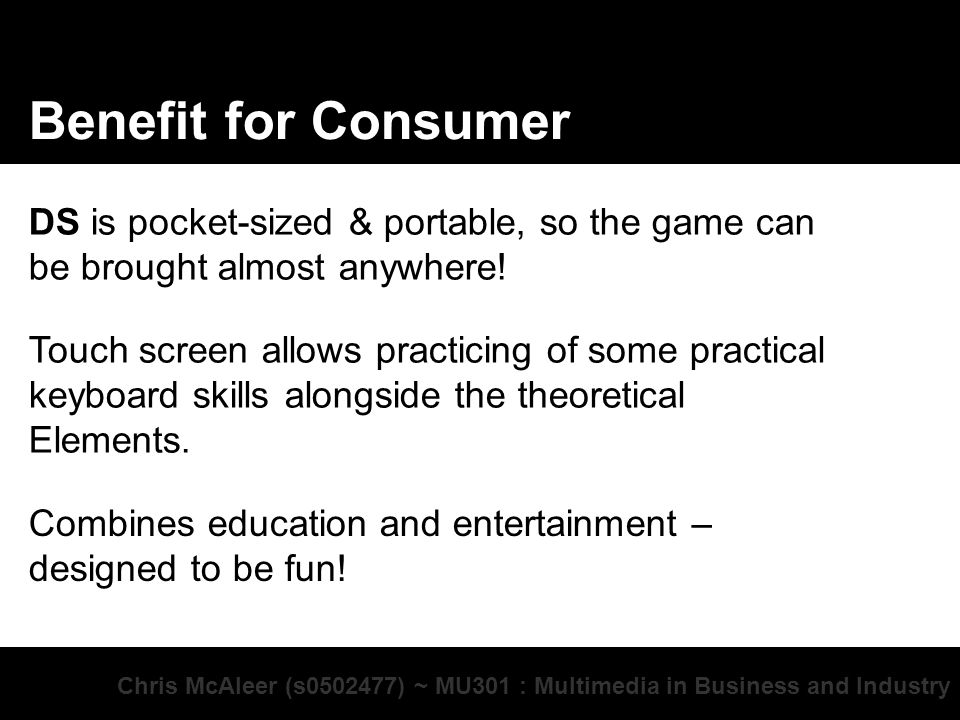 Chris McAleer (s ) ~ MU301 : Multimedia in Business and Industry Benefit for Consumer DS is pocket-sized & portable, so the game can be brought almost anywhere.