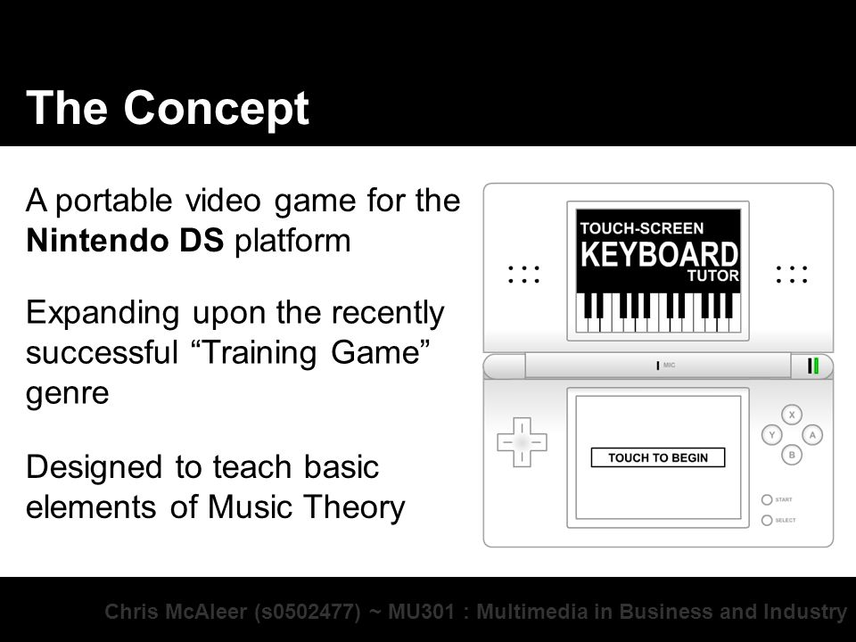 Chris McAleer (s0502477) ~ MU301 : Multimedia in Business and Industry The Concept A portable video game for the Nintendo DS platform Expanding upon the recently successful Training Game genre Designed to teach basic elements of Music Theory