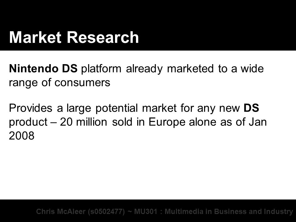 Chris McAleer (s ) ~ MU301 : Multimedia in Business and Industry Market Research Nintendo DS platform already marketed to a wide range of consumers Provides a large potential market for any new DS product – 20 million sold in Europe alone as of Jan 2008