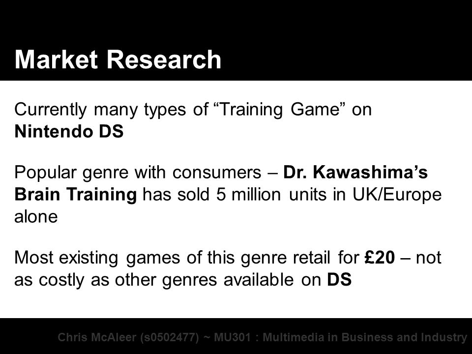 Chris McAleer (s ) ~ MU301 : Multimedia in Business and Industry Market Research Currently many types of Training Game on Nintendo DS Popular genre with consumers – Dr.