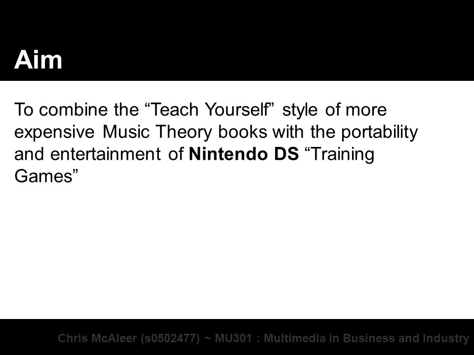 Chris McAleer (s ) ~ MU301 : Multimedia in Business and Industry Aim To combine the Teach Yourself style of more expensive Music Theory books with the portability and entertainment of Nintendo DS Training Games