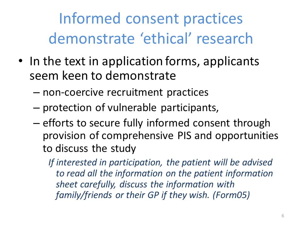 Informed consent practices demonstrate 'ethical' research In the text in application forms, applicants seem keen to demonstrate – non-coercive recruitment practices – protection of vulnerable participants, – efforts to secure fully informed consent through provision of comprehensive PIS and opportunities to discuss the study If interested in participation, the patient will be advised to read all the information on the patient information sheet carefully, discuss the information with family/friends or their GP if they wish.