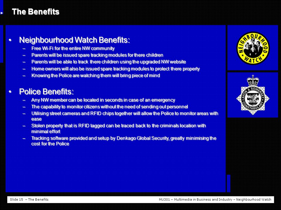 Slide 15 – The BenefitsMU301 – Multimedia in Business and Industry – Neighbourhood Watch The Benefits Neighbourhood Watch Benefits:Neighbourhood Watch Benefits: –Free Wi-Fi for the entire NW community –Parents will be issued spare tracking modules for there children –Parents will be able to track there children using the upgraded NW website –Home owners will also be issued spare tracking modules to protect there property –Knowing the Police are watching them will bring piece of mind Police Benefits:Police Benefits: –Any NW member can be located in seconds in case of an emergency –The capability to monitor citizens without the need of sending out personnel –Utilising street cameras and RFID chips together will allow the Police to monitor areas with ease –Stolen property that is RFID tagged can be traced back to the criminals location with minimal effort –Tracking software provided and setup by Denkago Global Security, greatly minimising the cost for the Police