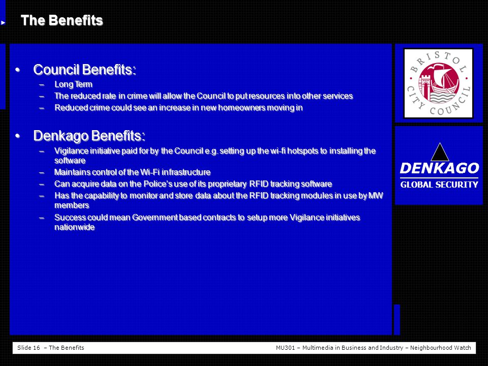 Slide 16 – The BenefitsMU301 – Multimedia in Business and Industry – Neighbourhood Watch The Benefits Council Benefits:Council Benefits: –Long Term –The reduced rate in crime will allow the Council to put resources into other services –Reduced crime could see an increase in new homeowners moving in Denkago Benefits:Denkago Benefits: –Vigilance initiative paid for by the Council e.g.