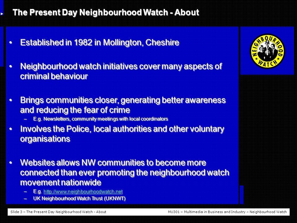 Slide 3 – The Present Day Neighbourhood Watch - AboutMU301 – Multimedia in Business and Industry – Neighbourhood Watch The Present Day Neighbourhood Watch - About Established in 1982 in Mollington, CheshireEstablished in 1982 in Mollington, Cheshire Neighbourhood watch initiatives cover many aspects of criminal behaviourNeighbourhood watch initiatives cover many aspects of criminal behaviour Brings communities closer, generating better awareness and reducing the fear of crimeBrings communities closer, generating better awareness and reducing the fear of crime –E.g.
