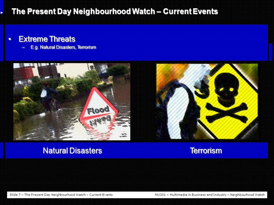 Slide 8 – The Present Day Neighbourhood Watch - ConclusionMU301 – Multimedia in Business and Industry – Neighbourhood Watch The Present Day Neighbourhood Watch – Conclusion A website just isn't enoughA website just isn't enough –It will do people little good when there is a threat right on there doorstep Neighbourhood Watch is solely pre-emptiveNeighbourhood Watch is solely pre-emptive –Once a crime is committed the Police are ultimately the only ones who can follow up on these problems –Therefore website upgrades are needed in order to improve the awareness of communities and coordinators Police response times need to be faster and more accuratePolice response times need to be faster and more accurate –Whether it is to help someone in danger or in the pursue a criminal