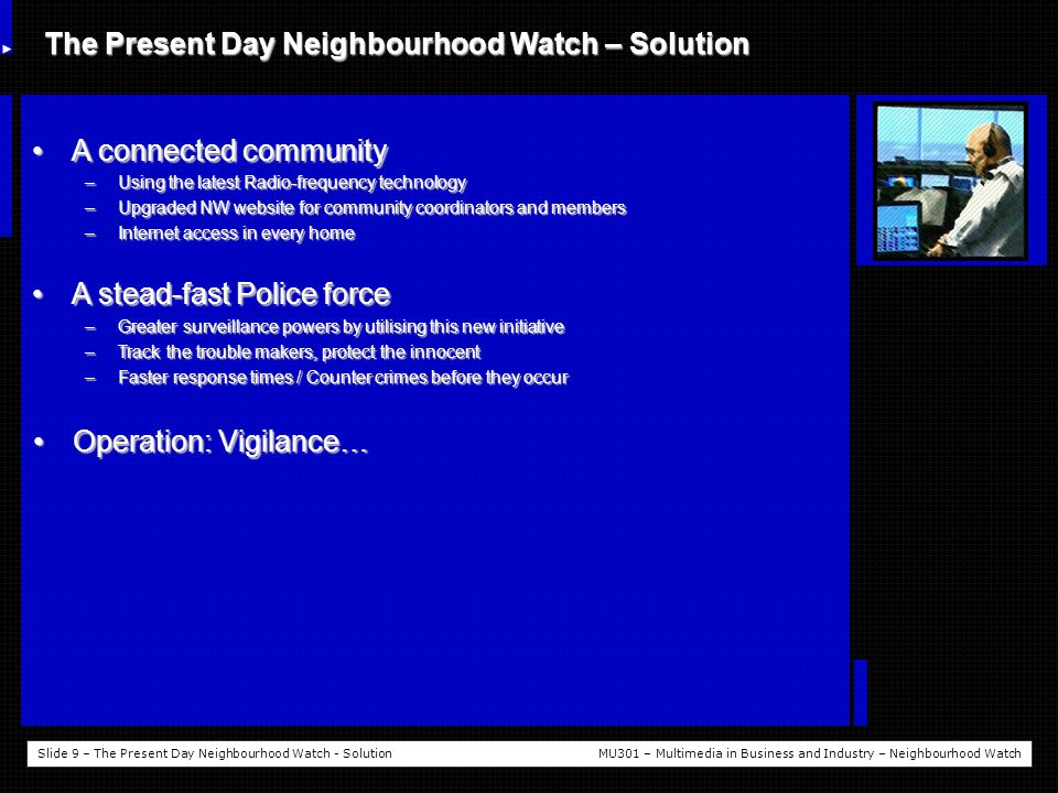 Slide 9 – The Present Day Neighbourhood Watch - SolutionMU301 – Multimedia in Business and Industry – Neighbourhood Watch The Present Day Neighbourhood Watch – Solution A connected communityA connected community –Using the latest Radio-frequency technology –Upgraded NW website for community coordinators and members –Internet access in every home A stead-fast Police forceA stead-fast Police force –Greater surveillance powers by utilising this new initiative –Track the trouble makers, protect the innocent –Faster response times / Counter crimes before they occur Operation: Vigilance…Operation: Vigilance…