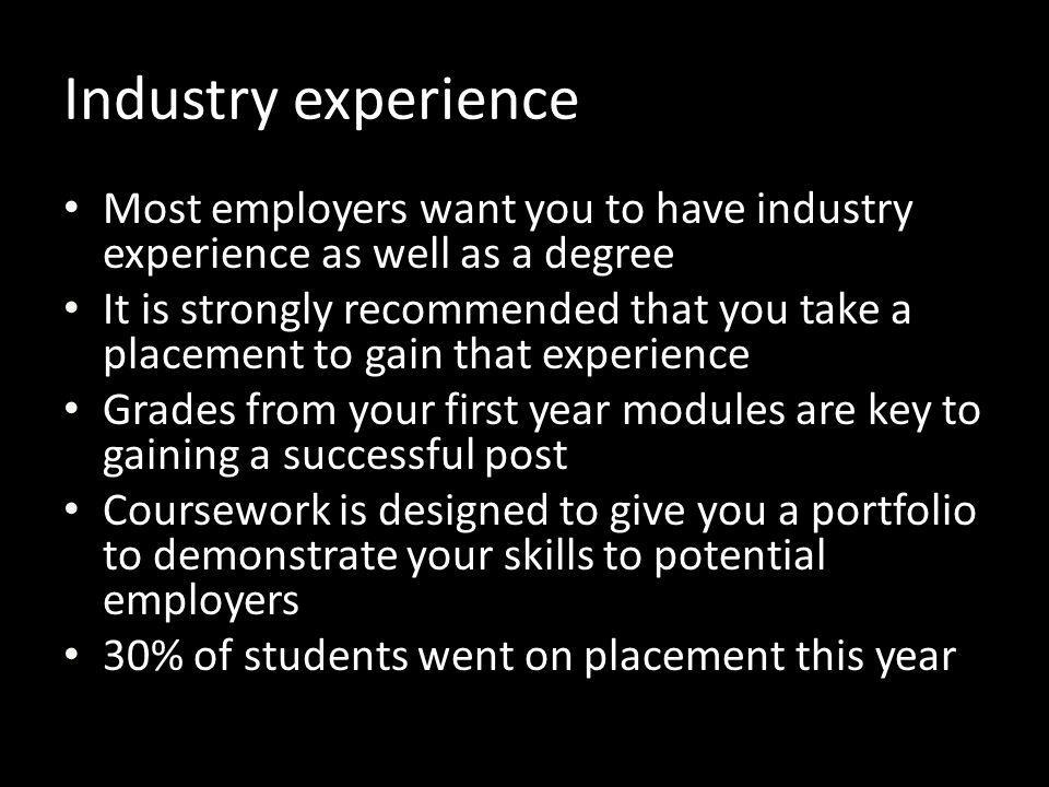 Most employers want you to have industry experience as well as a degree It is strongly recommended that you take a placement to gain that experience G