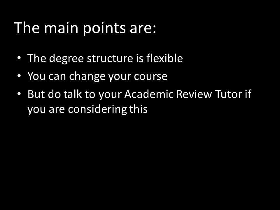 The main points are: The degree structure is flexible You can change your course But do talk to your Academic Review Tutor if you are considering this
