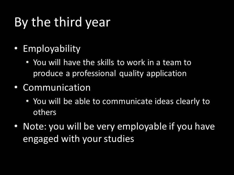 By the third year Employability You will have the skills to work in a team to produce a professional quality application Communication You will be abl
