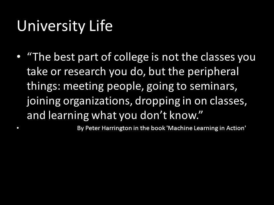 """University Life """"The best part of college is not the classes you take or research you do, but the peripheral things: meeting people, going to seminars"""