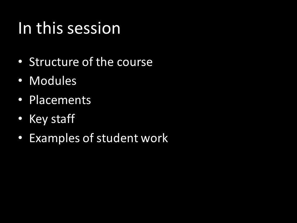 Structure of the course Modules Placements Key staff Examples of student work In this session