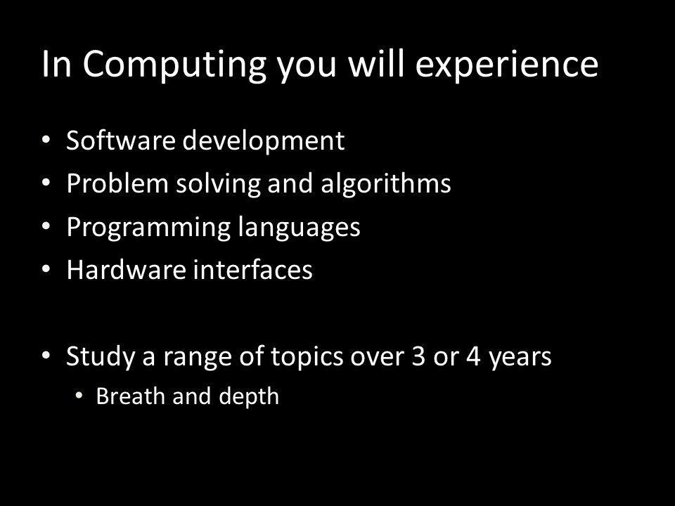 Software development Problem solving and algorithms Programming languages Hardware interfaces Study a range of topics over 3 or 4 years Breath and dep