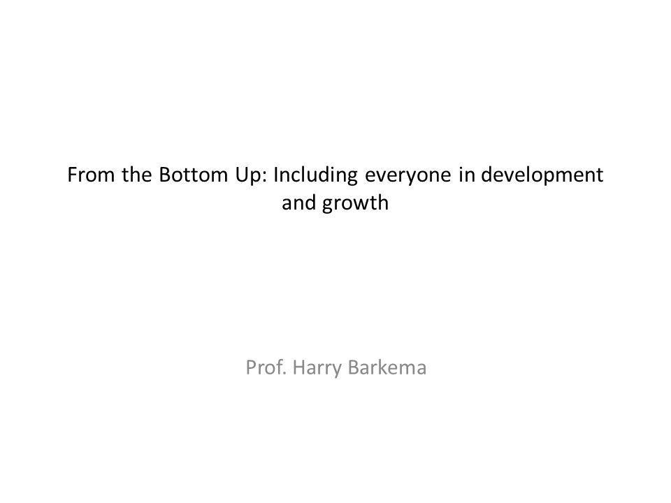 From the Bottom Up: Including everyone in development and growth Prof. Harry Barkema
