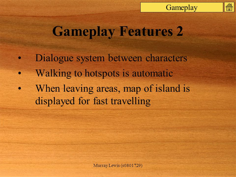Murray Lewis (s0801729) Gameplay Features 2 Dialogue system between characters Walking to hotspots is automatic When leaving areas, map of island is displayed for fast travelling Gameplay