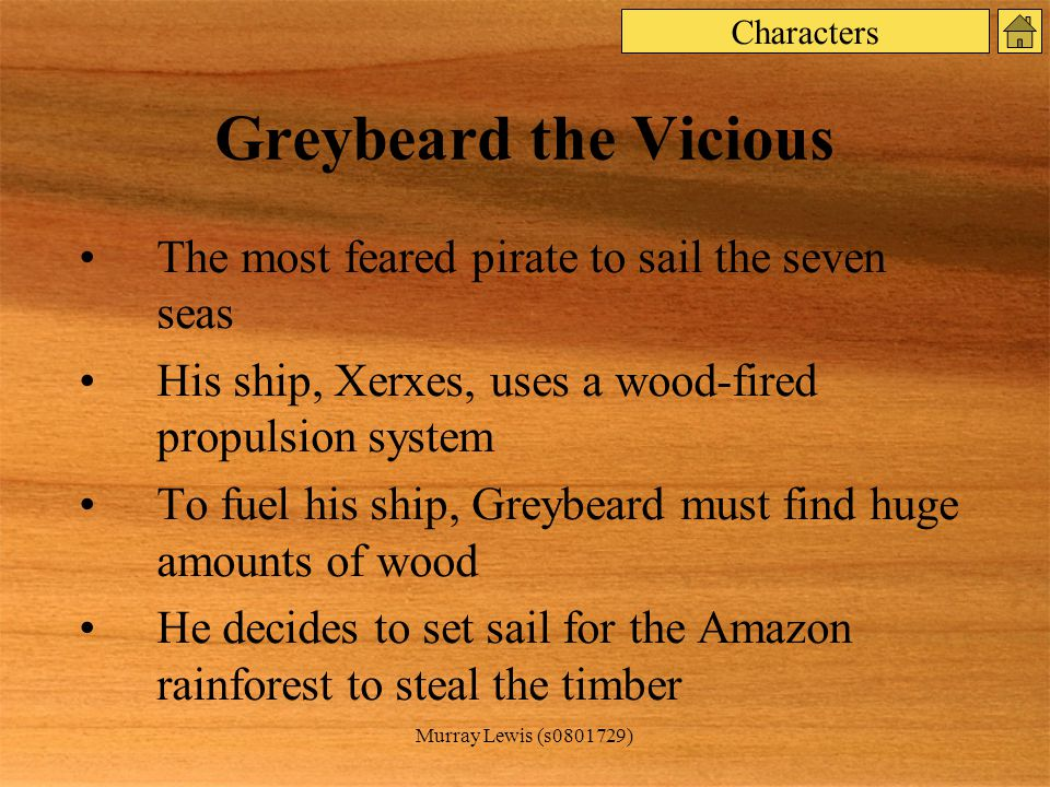 Murray Lewis (s0801729) Greybeard the Vicious The most feared pirate to sail the seven seas His ship, Xerxes, uses a wood-fired propulsion system To fuel his ship, Greybeard must find huge amounts of wood He decides to set sail for the Amazon rainforest to steal the timber Characters