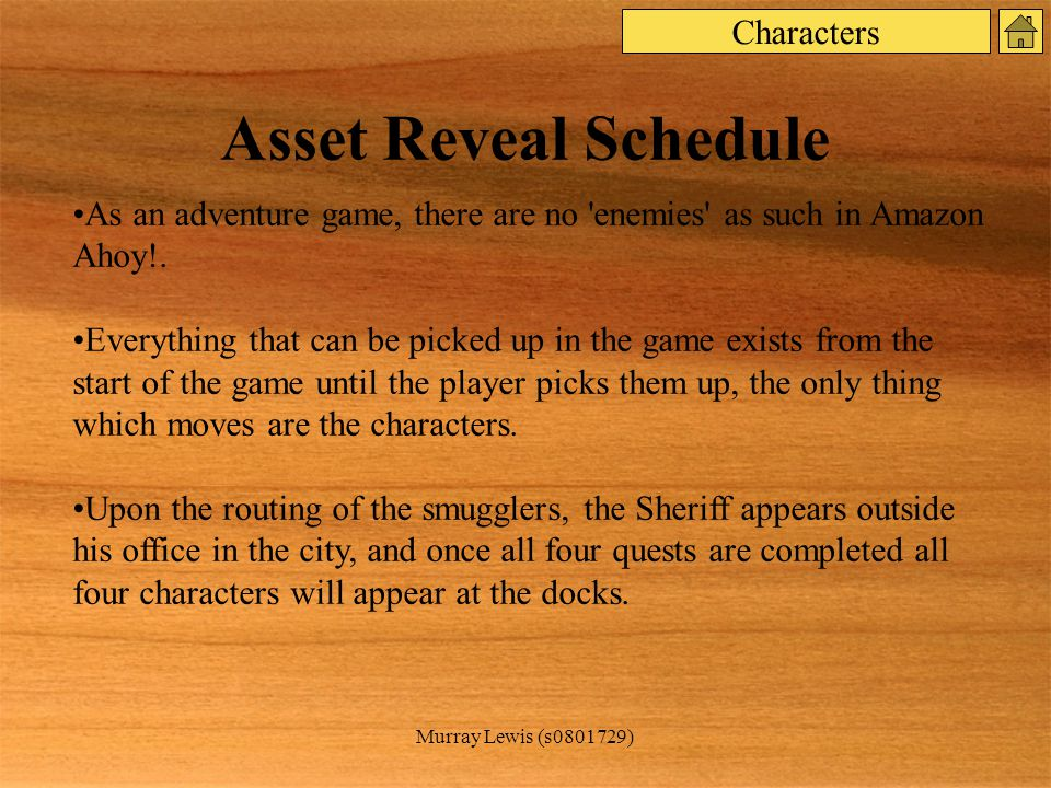 Murray Lewis (s0801729) Asset Reveal Schedule As an adventure game, there are no enemies as such in Amazon Ahoy!.