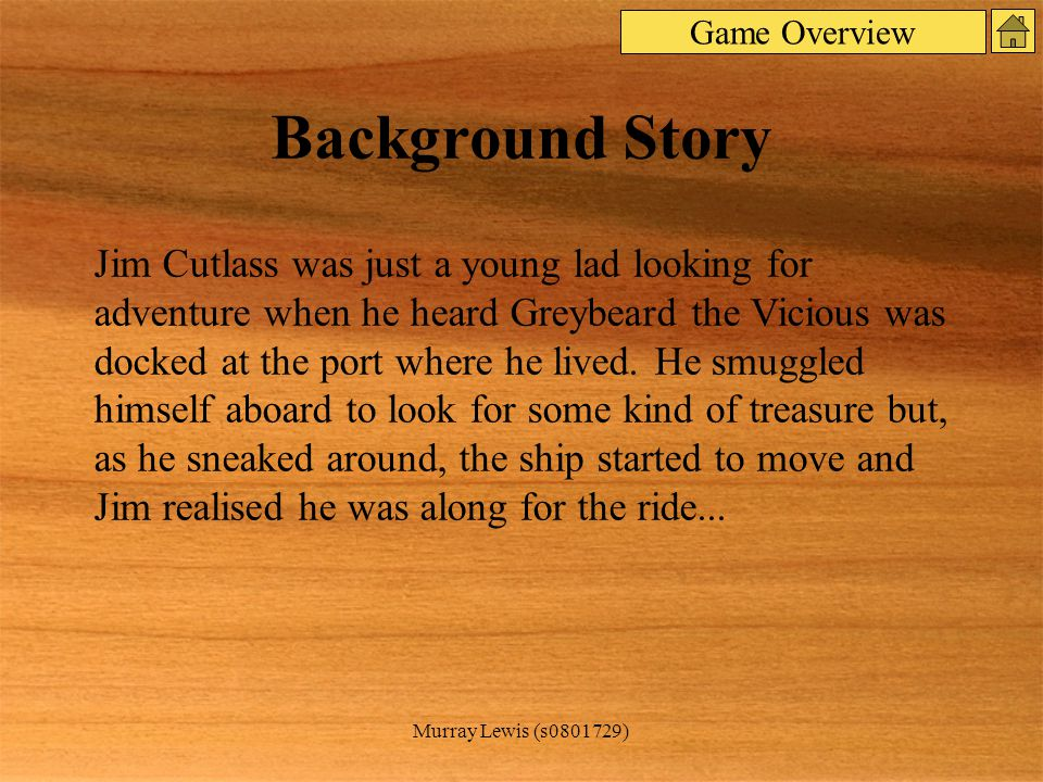 Murray Lewis (s0801729) Background Story Jim Cutlass was just a young lad looking for adventure when he heard Greybeard the Vicious was docked at the port where he lived.