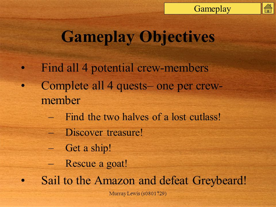 Murray Lewis (s0801729) Gameplay Objectives Find all 4 potential crew-members Complete all 4 quests– one per crew- member –Find the two halves of a lost cutlass.
