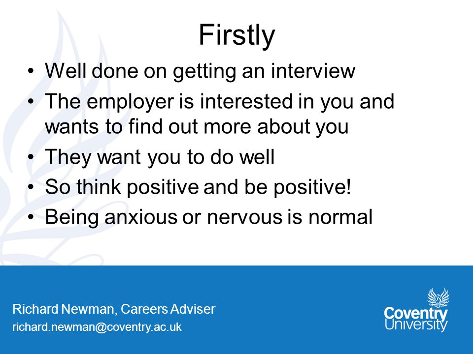 Richard Newman, Careers Adviser Firstly Well done on getting an interview The employer is interested in you and wants to find out more about you They want you to do well So think positive and be positive.