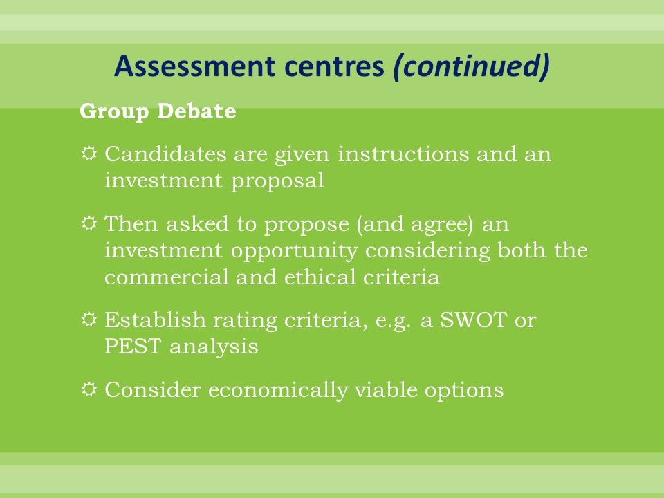 Group Debate  Candidates are given instructions and an investment proposal  Then asked to propose (and agree) an investment opportunity considering both the commercial and ethical criteria  Establish rating criteria, e.g.