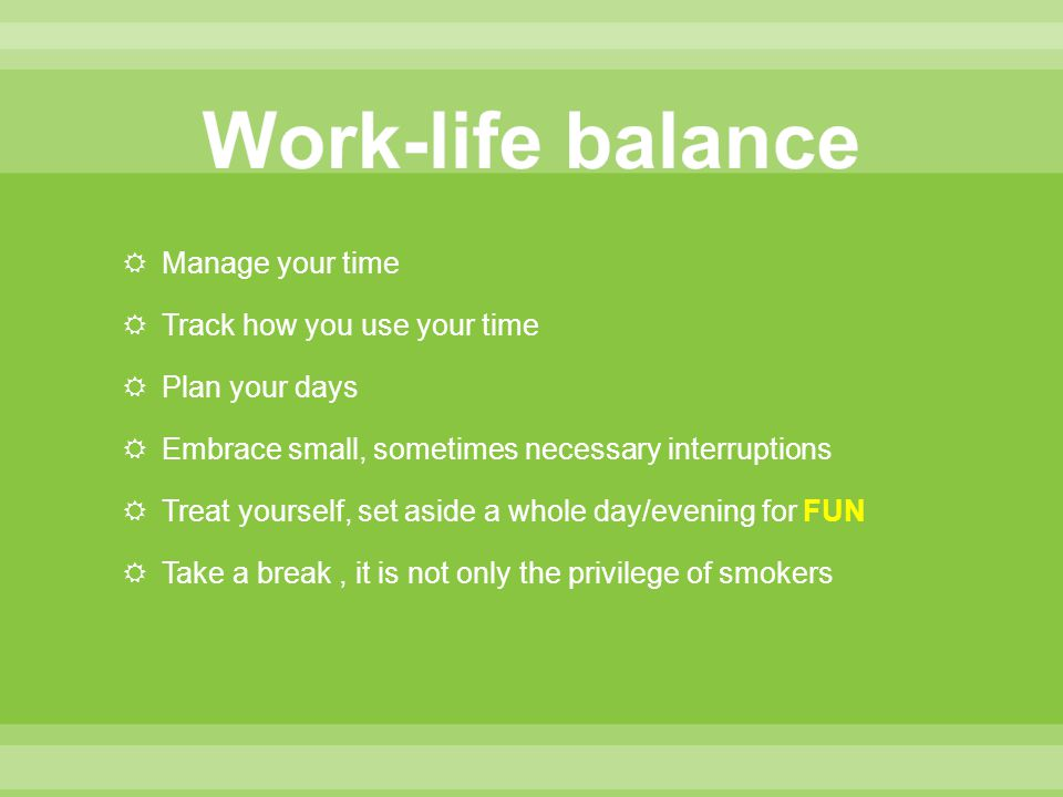  Manage your time  Track how you use your time  Plan your days  Embrace small, sometimes necessary interruptions  Treat yourself, set aside a whole day/evening for FUN  Take a break, it is not only the privilege of smokers