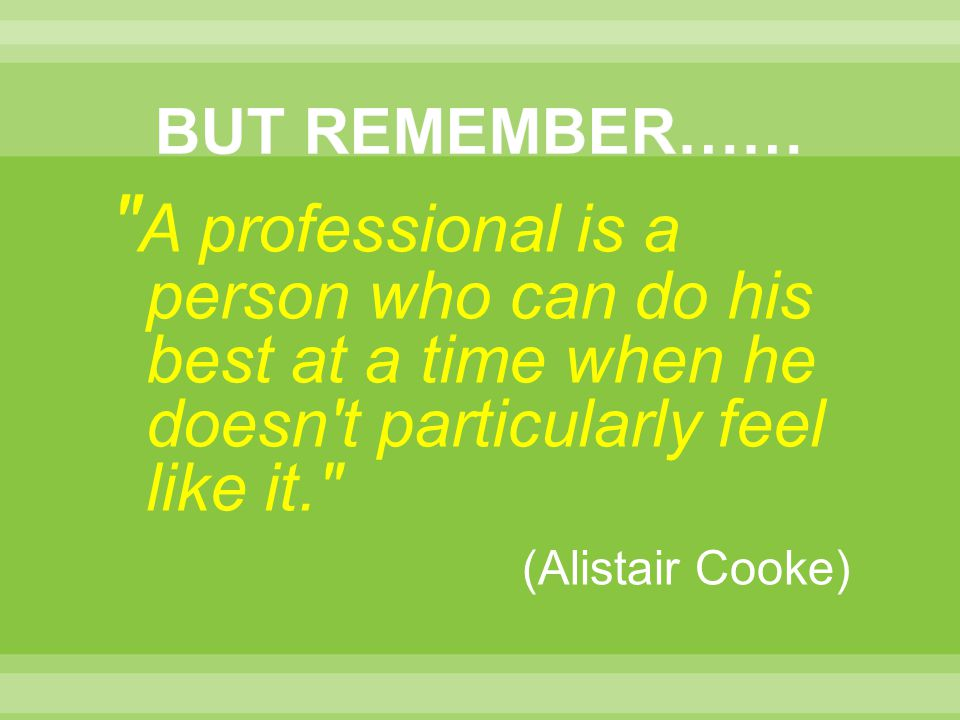 A professional is a person who can do his best at a time when he doesn t particularly feel like it. (Alistair Cooke)