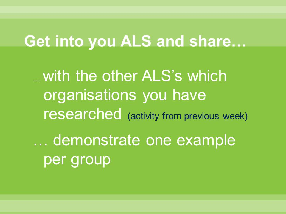 … with the other ALS's which organisations you have researched (activity from previous week) … demonstrate one example per group