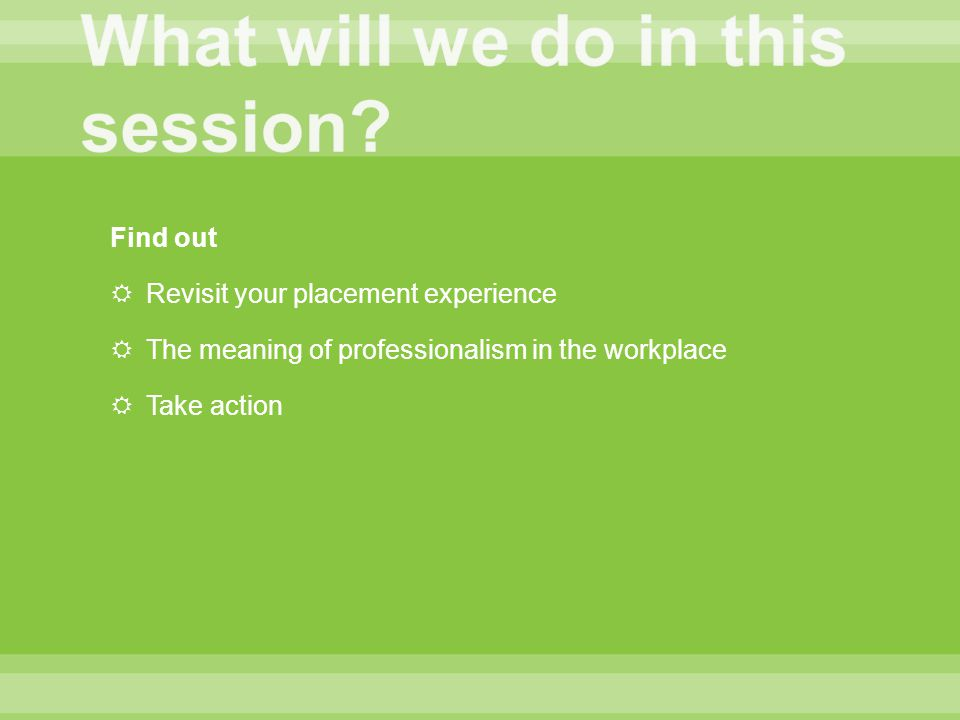Find out  Revisit your placement experience  The meaning of professionalism in the workplace  Take action