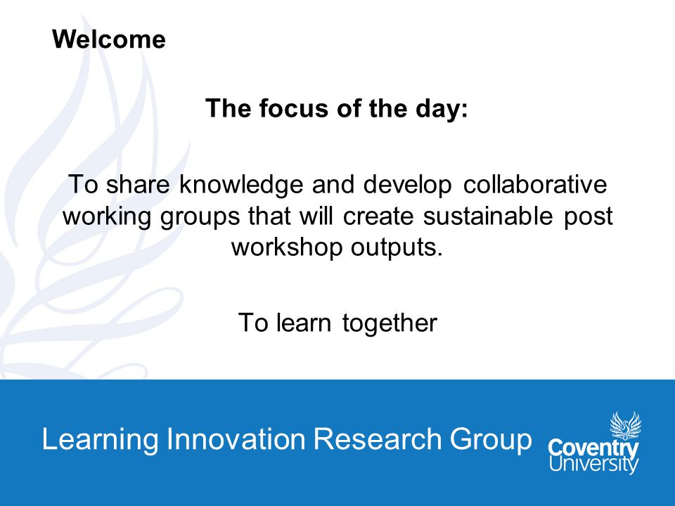 Learning Innovation Research Group The focus of the day: To share knowledge and develop collaborative working groups that will create sustainable post workshop outputs.