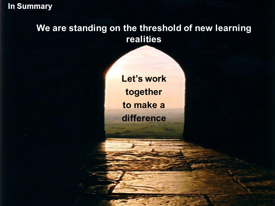 In Summary We are standing on the threshold of new learning realities Let's work together to make a difference