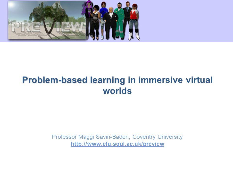Problem-based learning Problem-based learning in immersive virtual worlds Professor Maggi Savin-Baden, Coventry University http://www.elu.sgul.ac.uk/preview