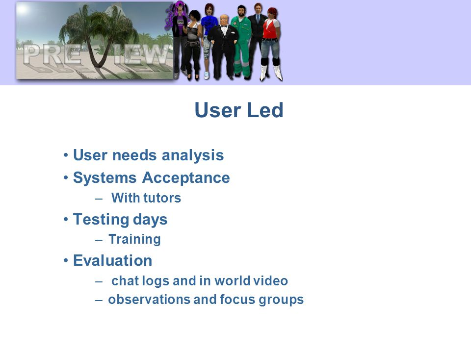 User Led User needs analysis Systems Acceptance – With tutors Testing days –Training Evaluation – chat logs and in world video –observations and focus