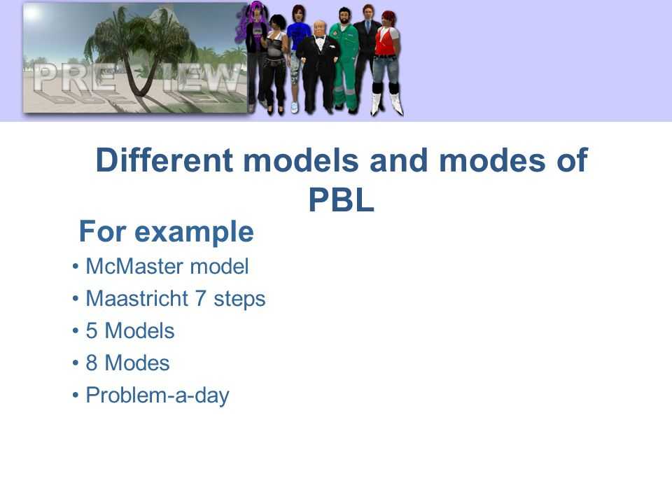 Different models and modes of PBL McMaster model Maastricht 7 steps 5 Models 8 Modes Problem-a-day For example