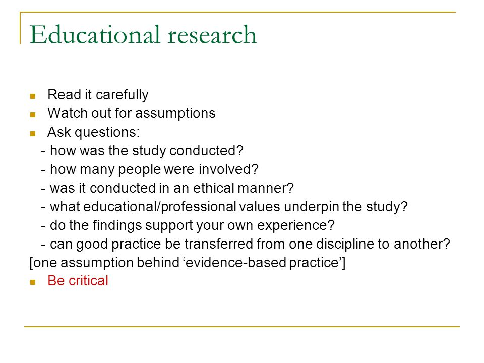 Educational research Read it carefully Watch out for assumptions Ask questions: - how was the study conducted? - how many people were involved? - was
