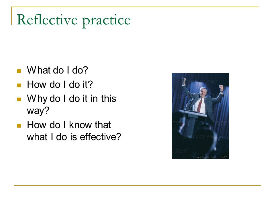 Reflective practice What do I do? How do I do it? Why do I do it in this way? How do I know that what I do is effective?