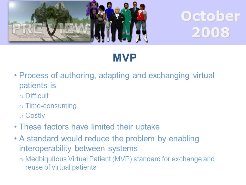 October2008 MVP Process of authoring, adapting and exchanging virtual patients is o Difficult o Time-consuming o Costly These factors have limited the