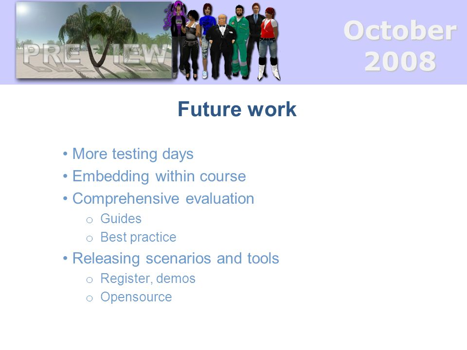 October2008 Future work More testing days Embedding within course Comprehensive evaluation o Guides o Best practice Releasing scenarios and tools o Re