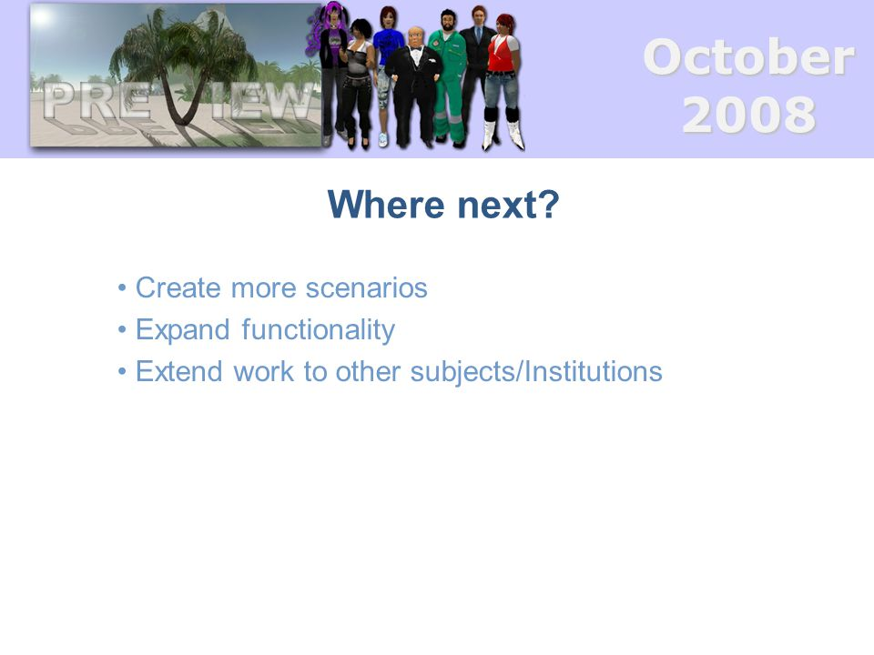 October2008 Where next? Create more scenarios Expand functionality Extend work to other subjects/Institutions