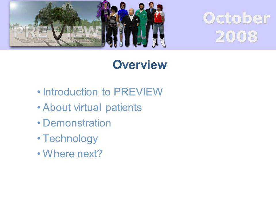 October2008 Overview Introduction to PREVIEW About virtual patients Demonstration Technology Where next?
