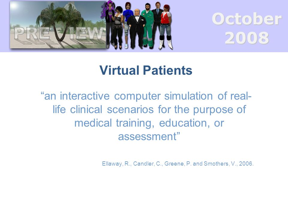 October2008 Virtual Patients an interactive computer simulation of real- life clinical scenarios for the purpose of medical training, education, or assessment Ellaway, R., Candler, C., Greene, P.