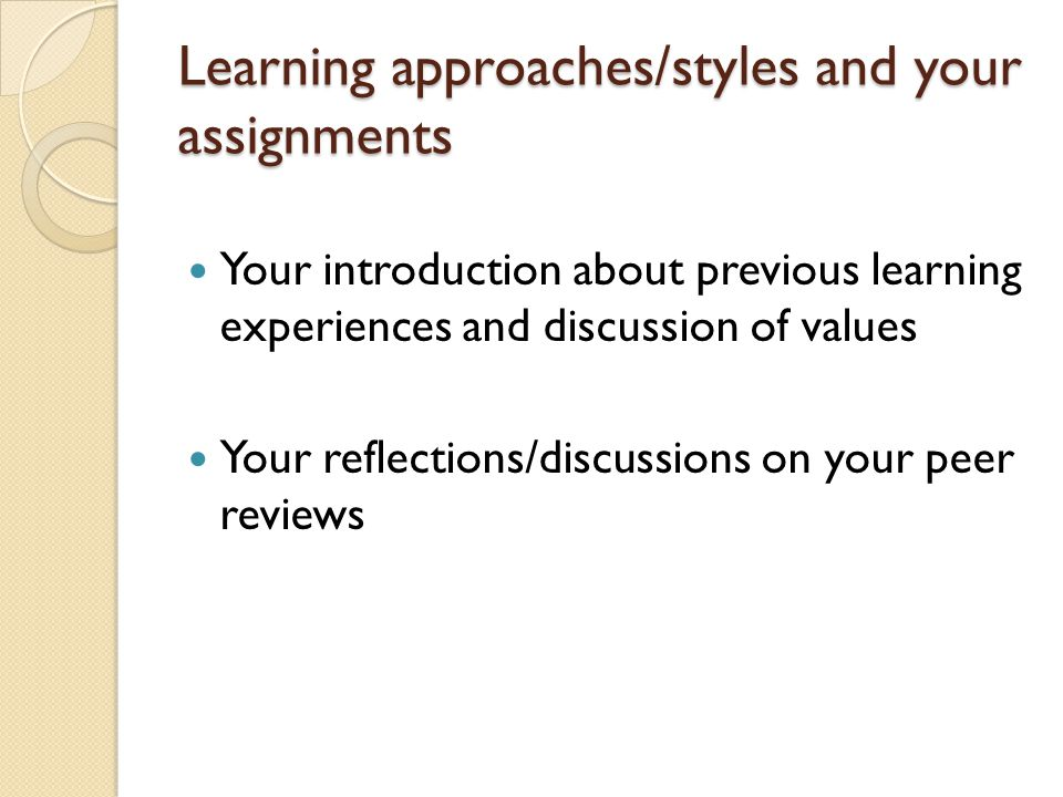 Learning approaches/styles and your assignments Your introduction about previous learning experiences and discussion of values Your reflections/discussions on your peer reviews