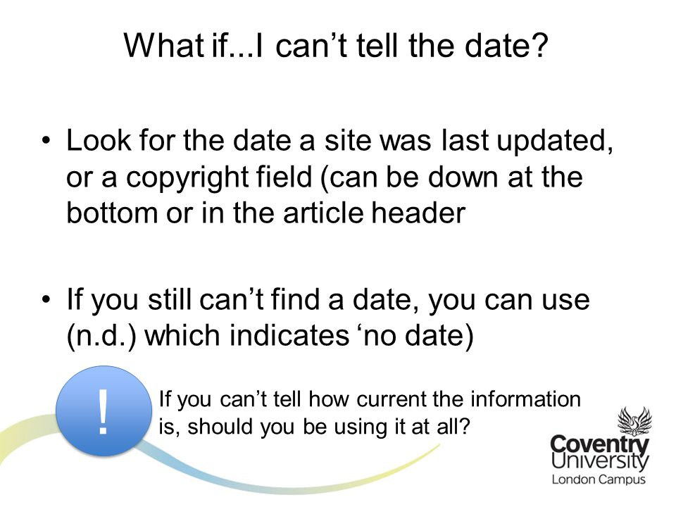 Look for the date a site was last updated, or a copyright field (can be down at the bottom or in the article header If you still can't find a date, you can use (n.d.) which indicates 'no date) What if...I can't tell the date.