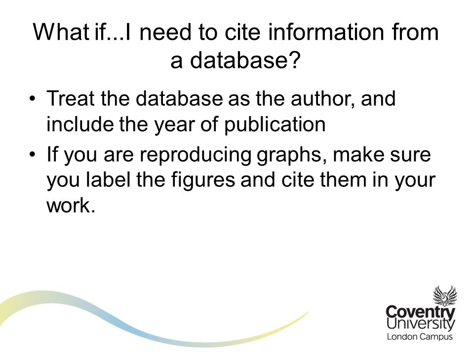Treat the database as the author, and include the year of publication If you are reproducing graphs, make sure you label the figures and cite them in your work.