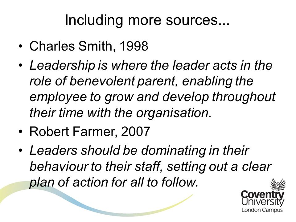Charles Smith, 1998 Leadership is where the leader acts in the role of benevolent parent, enabling the employee to grow and develop throughout their time with the organisation.