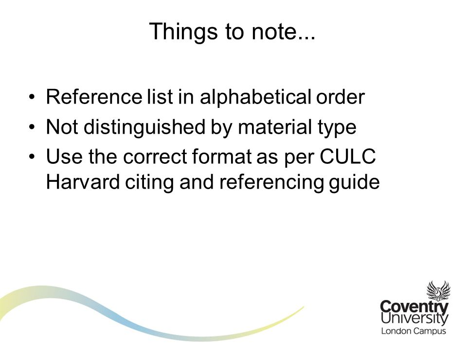 Reference list in alphabetical order Not distinguished by material type Use the correct format as per CULC Harvard citing and referencing guide Things to note...