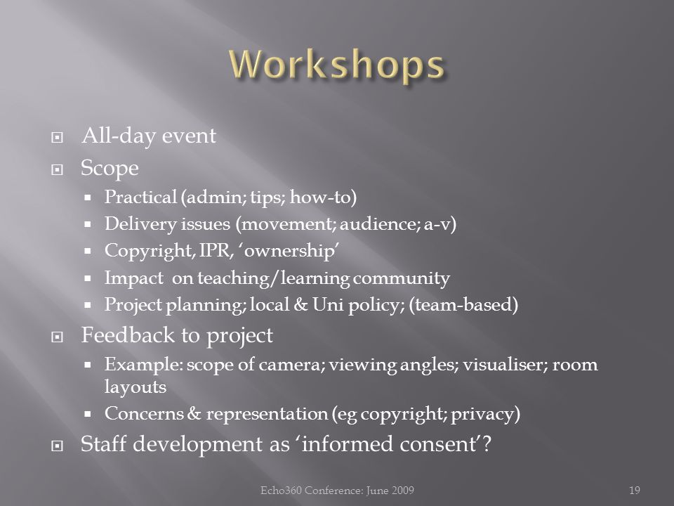  All-day event  Scope  Practical (admin; tips; how-to)  Delivery issues (movement; audience; a-v)  Copyright, IPR, 'ownership'  Impact on teaching/learning community  Project planning; local & Uni policy; (team-based)  Feedback to project  Example: scope of camera; viewing angles; visualiser; room layouts  Concerns & representation (eg copyright; privacy)  Staff development as 'informed consent'.