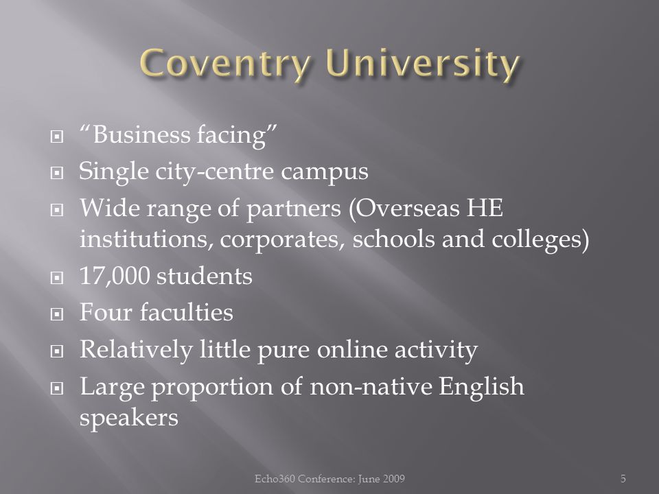  Business facing  Single city-centre campus  Wide range of partners (Overseas HE institutions, corporates, schools and colleges)  17,000 students  Four faculties  Relatively little pure online activity  Large proportion of non-native English speakers 5Echo360 Conference: June 2009