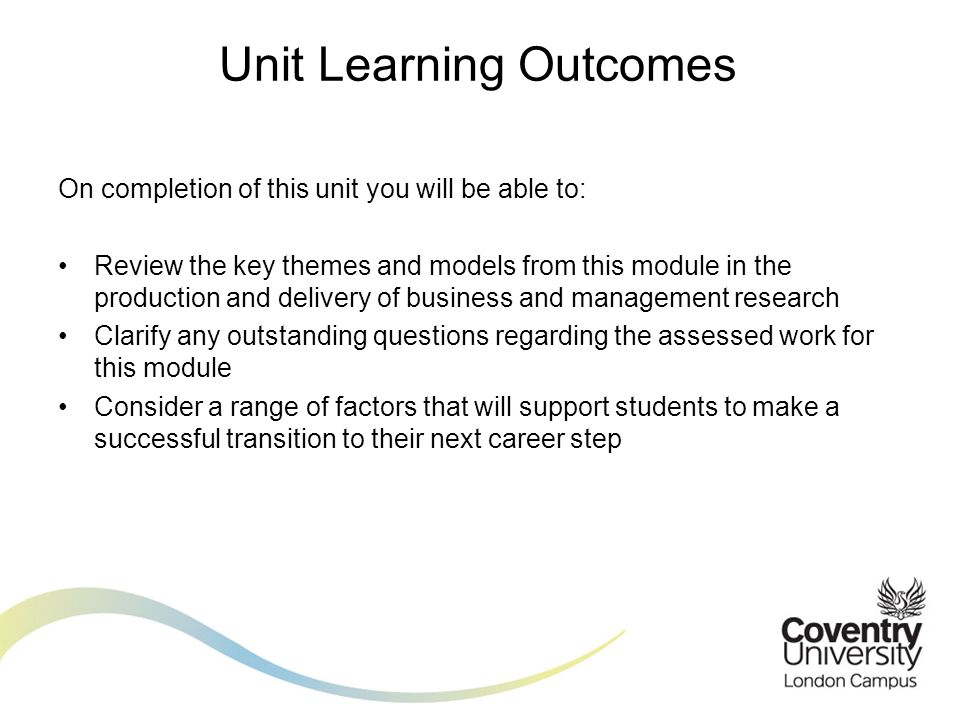 On completion of this unit you will be able to: Review the key themes and models from this module in the production and delivery of business and management research Clarify any outstanding questions regarding the assessed work for this module Consider a range of factors that will support students to make a successful transition to their next career step Unit Learning Outcomes