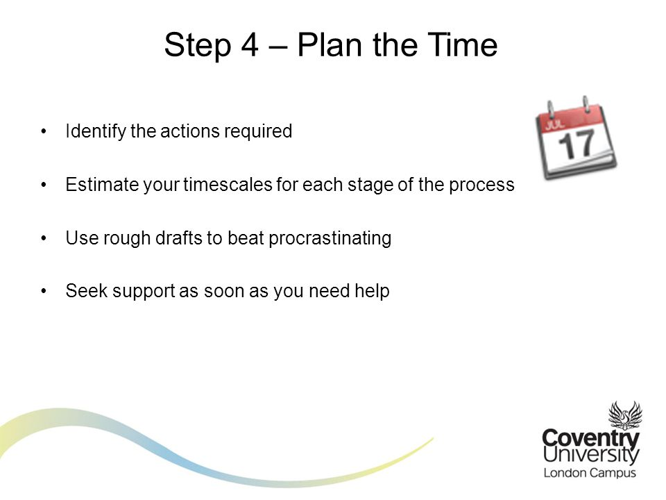 Identify the actions required Estimate your timescales for each stage of the process Use rough drafts to beat procrastinating Seek support as soon as you need help Step 4 – Plan the Time